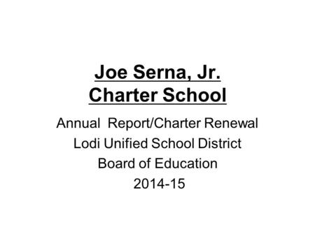 Joe Serna, Jr. Charter School Annual Report/Charter Renewal Lodi Unified School District Board of Education 2014-15.