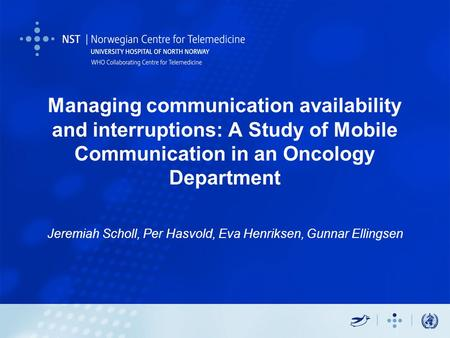 Managing communication availability and interruptions: A Study of Mobile Communication in an Oncology Department Jeremiah Scholl, Per Hasvold, Eva Henriksen,