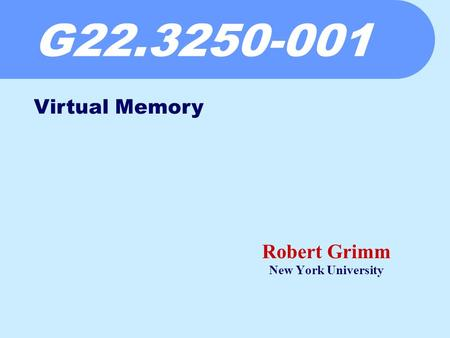 G22.3250-001 Robert Grimm New York University Virtual Memory.