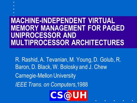 MACHINE-INDEPENDENT VIRTUAL MEMORY MANAGEMENT FOR PAGED UNIPROCESSOR AND MULTIPROCESSOR ARCHITECTURES R. Rashid, A. Tevanian, M. Young, D. Golub, R. Baron,