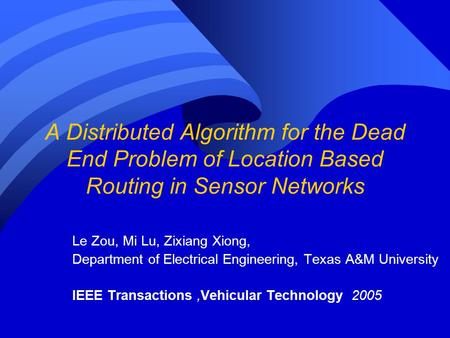 A Distributed Algorithm for the Dead End Problem of Location Based Routing in Sensor Networks Le Zou, Mi Lu, Zixiang Xiong, Department of Electrical Engineering,
