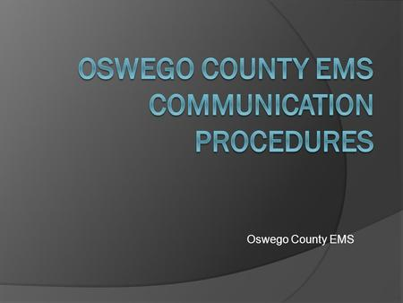 Oswego County EMS. Purpose of this training  Present the EMS Communications procedures to the users.