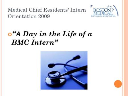 "Medical Chief Residents' Intern Orientation 2009 ""A Day in the Life of a BMC Intern"""