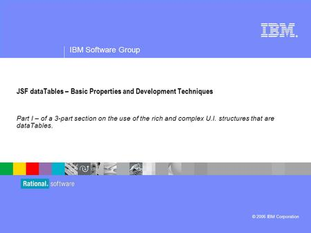 ® IBM Software Group © 2006 IBM Corporation JSF dataTables – Basic Properties and Development Techniques Part I – of a 3-part section on the use of the.