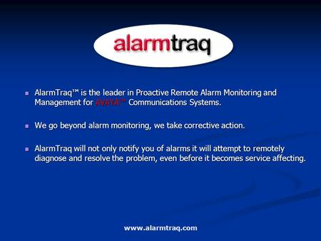 AlarmTraq™ is the leader in Proactive Remote Alarm Monitoring and Management for AVAYA™ Communications Systems. AlarmTraq™ is the leader in Proactive Remote.