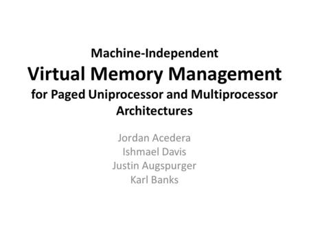 Machine-Independent Virtual Memory Management for Paged Uniprocessor and Multiprocessor Architectures Jordan Acedera Ishmael Davis Justin Augspurger Karl.