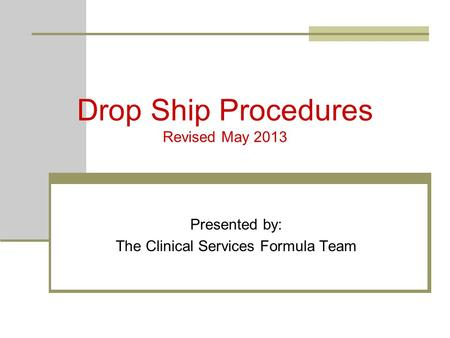 Drop Ship Procedures Revised May 2013 Presented by: The Clinical Services Formula Team.