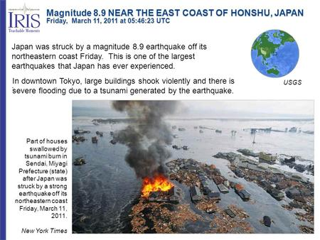 Magnitude 8.9 NEAR THE EAST COAST OF HONSHU, JAPAN Friday, March 11, 2011 at 05:46:23 UTC Japan was struck by a magnitude 8.9 earthquake off its northeastern.