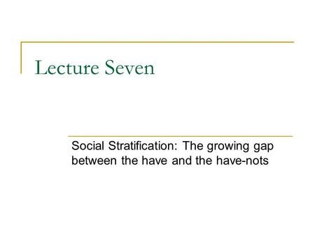 Lecture Seven Social Stratification: The growing gap between the have and the have-nots.