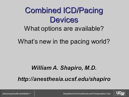 Department of Anesthesia and Perioperative Care advancing health worldwide TM Combined ICD/Pacing Devices What options are available? What's new in the.