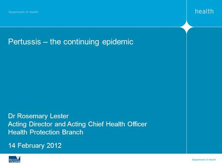 Pertussis – the continuing epidemic Dr Rosemary Lester Acting Director and Acting Chief Health Officer Health Protection Branch 14 February 2012.