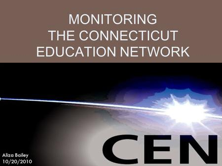 MONITORING THE CONNECTICUT EDUCATION NETWORK Aliza Bailey 10/20/2010.