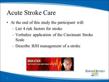 1 Acute Stroke Care At the end of this study the participant will: –List 4 risk factors for stroke –Verbalize application of the Cincinnati Stroke Scale.