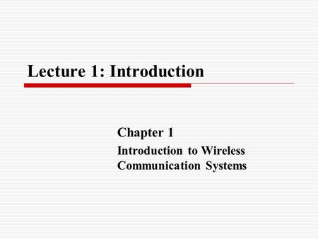 Lecture 1: Introduction Chapter 1 Introduction to Wireless Communication Systems.