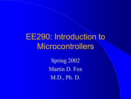 EE290: Introduction to Microcontrollers Spring 2002 Martin D. Fox M.D., Ph. D.