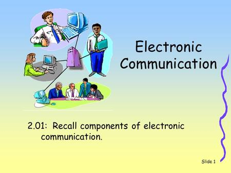 Slide 1 Electronic Communication 2.01: Recall components of electronic communication.