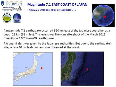 Magnitude 7.1 EAST COAST OF JAPAN Friday, 25 October, 2013 at 17:10:18 UTC A magnitude 7.1 earthquake occurred 350 km east of the Japanese coastline, at.
