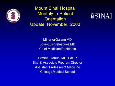 Mount Sinai Hospital Monthly In-Patient Orientation Update: November, 2003 Minerva Galang MD Jose-Luis Velazquez MD Chief Medicine Residents Ermias Tilahun,