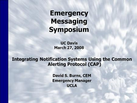 Emergency Messaging Symposium UC Davis March 27, 2008 Integrating Notification Systems Using the Common Alerting Protocol (CAP) David S. Burns, CEM Emergency.