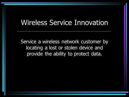 Wireless Service Innovation Service a wireless network customer by locating a lost or stolen device and provide the ability to protect data.