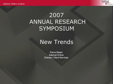 Sabinet Online Limited 2007 ANNUAL RESEARCH SYMPOSIUM New Trends Pierre Malan Sabinet Online Director: Client Services.