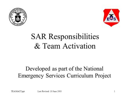 1TEAMACT.ppt Last Revised: 10 June 2003 SAR Responsibilities & Team Activation Developed as part of the National Emergency Services Curriculum Project.