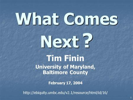 1 What Comes Next ? Tim Finin University of Maryland, Baltimore County February 17, 2004