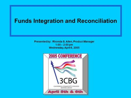 Funds Integration and Reconciliation Presented by: Rhonda S. Allen, Product Manager 1:00 – 2:00 pm Wednesday, April 6, 2005.