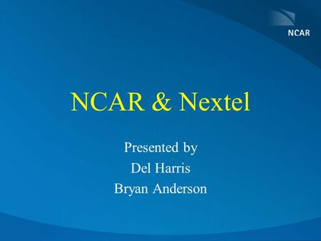 NCAR & Nextel Presented by Del Harris Bryan Anderson.