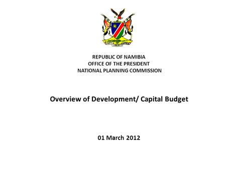 REPUBLIC OF NAMIBIA OFFICE OF THE PRESIDENT NATIONAL PLANNING COMMISSION Overview of Development/ Capital Budget 01 March 2012.
