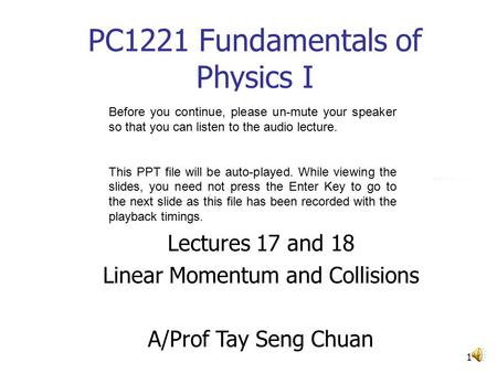 1 PC1221 Fundamentals of Physics I Lectures 17 and 18 Linear Momentum and Collisions A/Prof Tay Seng Chuan Before you continue, please un-mute your speaker.
