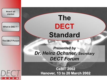 CeBIT 2002 Hanover, 13 to 20 March 2002 How it all started How it all started The DECT Standard Presented by Dr. Heinz Ochsner, Secretary DECT Forum What.