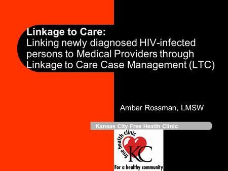 Linkage to Care: Linking newly diagnosed HIV-infected persons to Medical Providers through Linkage to Care Case Management (LTC) Amber Rossman, LMSW Kansas.