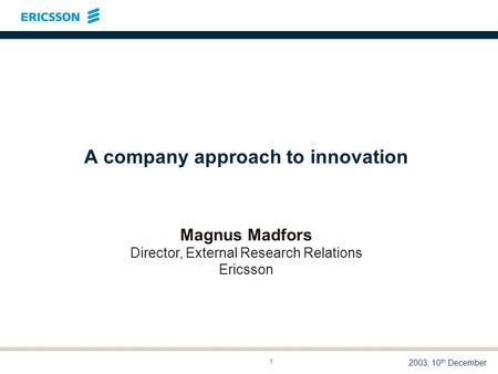 LME/DTR 03:014 A M. Madfors 2003, 10 th December 1 A company approach to innovation Magnus Madfors Director, External Research Relations Ericsson.