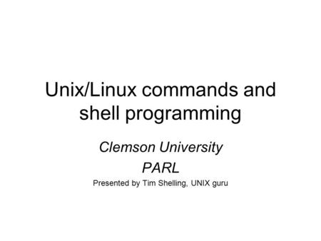 Unix/Linux commands and <strong>shell</strong> programming Clemson University PARL Presented by Tim <strong>Shelling</strong>, UNIX guru.