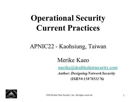 2006 Double Shot Security, Inc. All rights reserved 1 Operational Security Current Practices APNIC22 - Kaohsiung, Taiwan Merike Kaeo