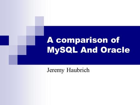 A comparison of MySQL And Oracle Jeremy Haubrich.