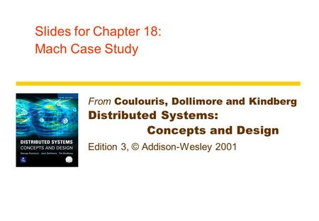 Slides for Chapter 18: Mach Case Study From Coulouris, Dollimore and Kindberg Distributed Systems: Concepts and Design Edition 3, © Addison-Wesley 2001.