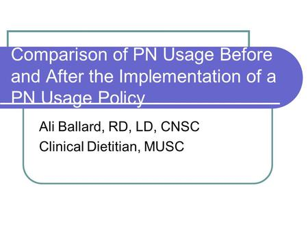 Comparison of PN Usage Before and After the Implementation of a PN Usage Policy Ali Ballard, RD, LD, CNSC Clinical Dietitian, MUSC.