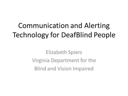 Communication and Alerting Technology for DeafBlind People Elizabeth Spiers Virginia Department for the Blind and Vision Impaired.