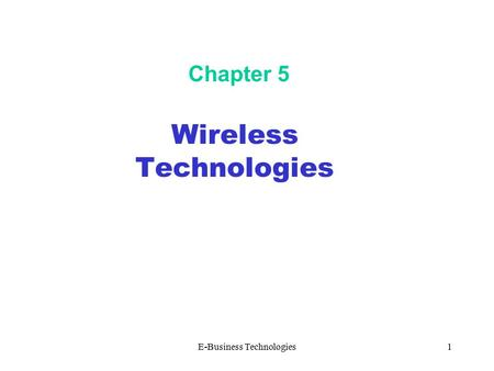 E-Business Technologies1 Chapter 5 <strong>Wireless</strong> <strong>Technologies</strong>.