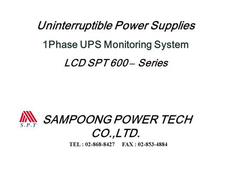 Uninterruptible Power Supplies 1Phase UPS Monitoring System LCD SPT 600 – Series SAMPOONG POWER TECH CO.,LTD. TEL : 02-868-8427 FAX : 02-853-4884.