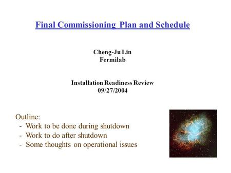 Final Commissioning Plan and Schedule Cheng-Ju Lin Fermilab Installation Readiness Review 09/27/2004 Outline: - Work to be done during shutdown - Work.
