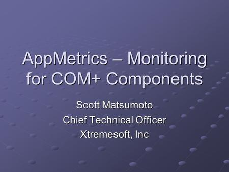 AppMetrics – Monitoring for COM+ Components Scott Matsumoto Chief Technical Officer Xtremesoft, Inc.