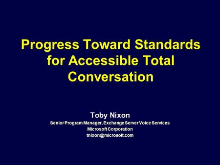 Progress Toward Standards for Accessible Total Conversation Toby Nixon Senior Program Manager, Exchange Server Voice Services Microsoft Corporation