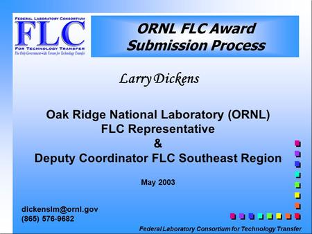 Federal Laboratory Consortium for Technology Transfer ORNL FLC Award Submission Process Larry Dickens Oak Ridge National Laboratory (ORNL) FLC Representative.