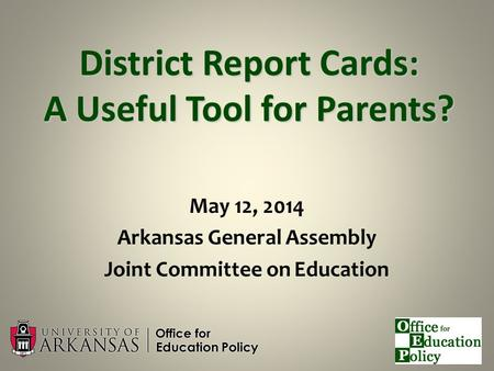 District Report Cards: A Useful Tool for Parents? May 12, 2014 Arkansas General Assembly Joint Committee on Education.