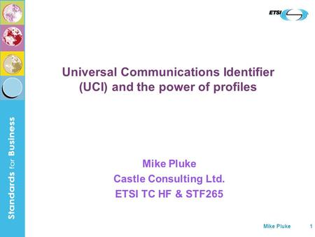 Mike Pluke1 Universal Communications Identifier (UCI) and the power of profiles Mike Pluke Castle Consulting Ltd. ETSI TC HF & STF265.