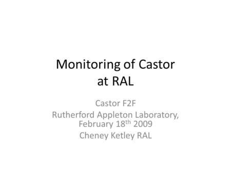 Monitoring of Castor at RAL Castor F2F Rutherford Appleton Laboratory, February 18 th 2009 Cheney Ketley RAL.