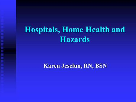 Hospitals, Home Health and Hazards Karen Jeselun, RN, BSN.